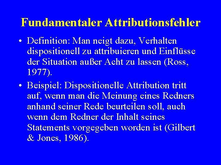 Fundamentaler Attributionsfehler • Definition: Man neigt dazu, Verhalten dispositionell zu attribuieren und Einflüsse der