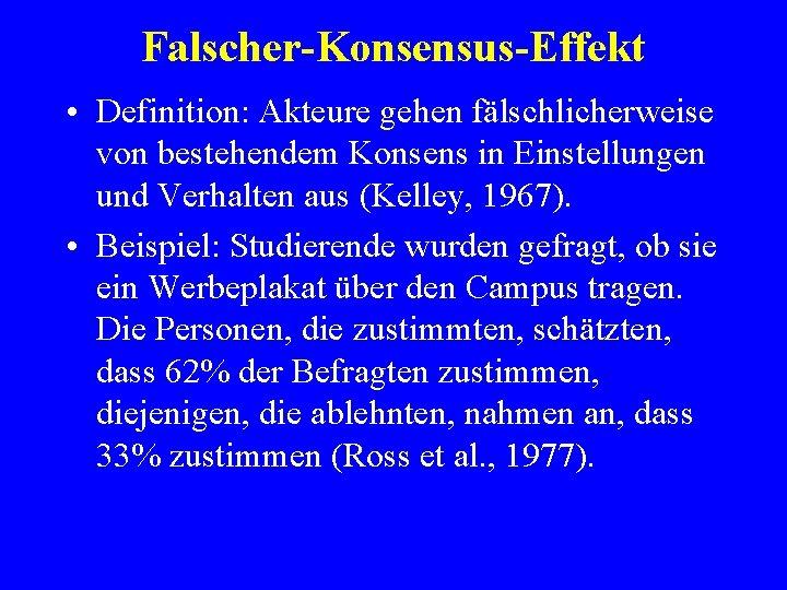 Falscher-Konsensus-Effekt • Definition: Akteure gehen fälschlicherweise von bestehendem Konsens in Einstellungen und Verhalten aus