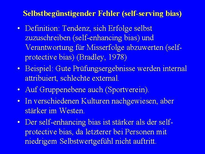 Selbstbegünstigender Fehler (self-serving bias) • Definition: Tendenz, sich Erfolge selbst zuzuschreiben (self-enhancing bias) und