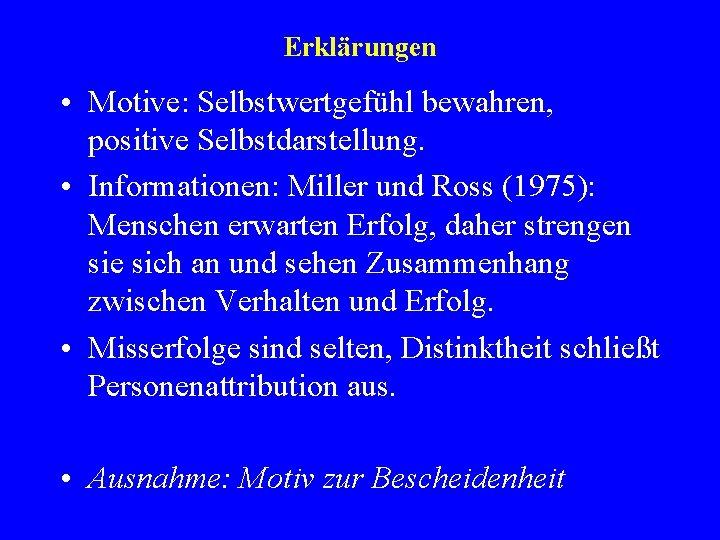 Erklärungen • Motive: Selbstwertgefühl bewahren, positive Selbstdarstellung. • Informationen: Miller und Ross (1975): Menschen