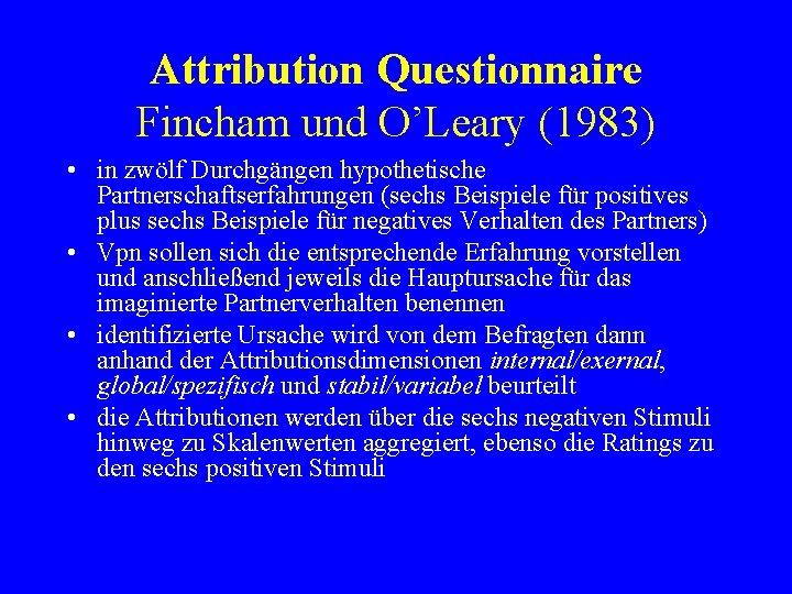 Attribution Questionnaire Fincham und O'Leary (1983) • in zwölf Durchgängen hypothetische Partnerschaftserfahrungen (sechs Beispiele