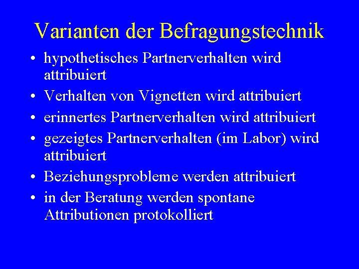 Varianten der Befragungstechnik • hypothetisches Partnerverhalten wird attribuiert • Verhalten von Vignetten wird attribuiert