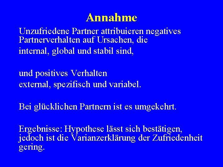 Annahme Unzufriedene Partner attribuieren negatives Partnerverhalten auf Ursachen, die internal, global und stabil sind,