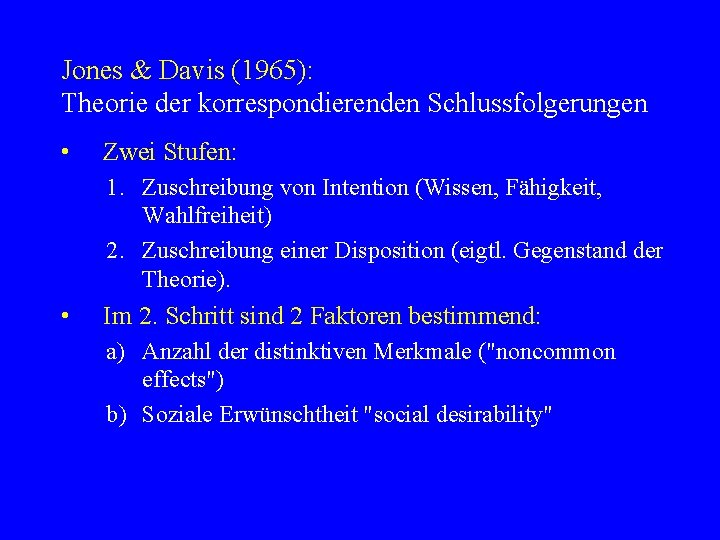 Jones & Davis (1965): Theorie der korrespondierenden Schlussfolgerungen • Zwei Stufen: 1. Zuschreibung von