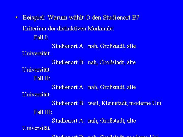 • Beispiel: Warum wählt O den Studienort B? Kriterium der distinktiven Merkmale: Fall