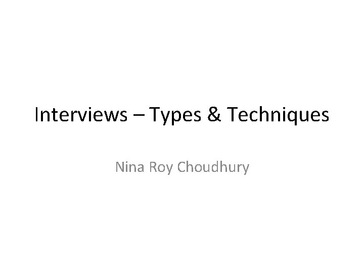 Interviews – Types & Techniques Nina Roy Choudhury