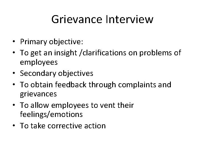 Grievance Interview • Primary objective: • To get an insight /clarifications on problems of