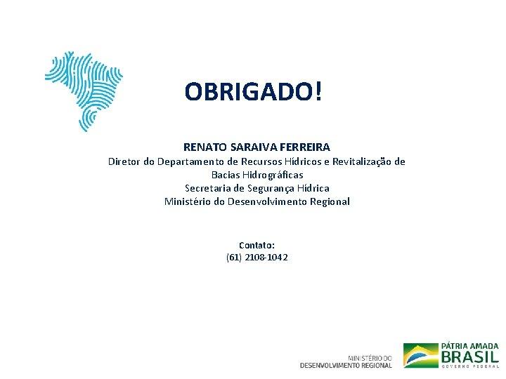 OBRIGADO! RENATO SARAIVA FERREIRA Diretor do Departamento de Recursos Hídricos e Revitalização de Bacias