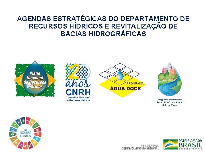 AGENDAS ESTRATÉGICAS DO DEPARTAMENTO DE RECURSOS HÍDRICOS E REVITALIZAÇÃO DE BACIAS HIDROGRÁFICAS Programa Nacional