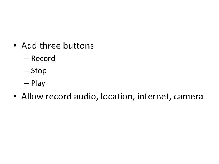 • Add three buttons – Record – Stop – Play • Allow record