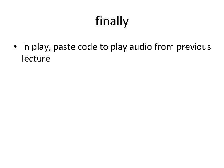 finally • In play, paste code to play audio from previous lecture