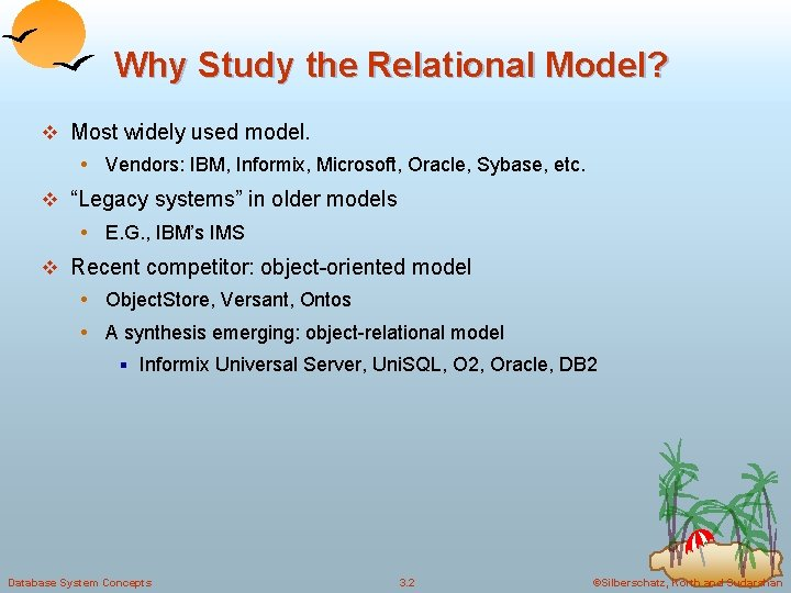 Why Study the Relational Model? v Most widely used model. • Vendors: IBM, Informix,