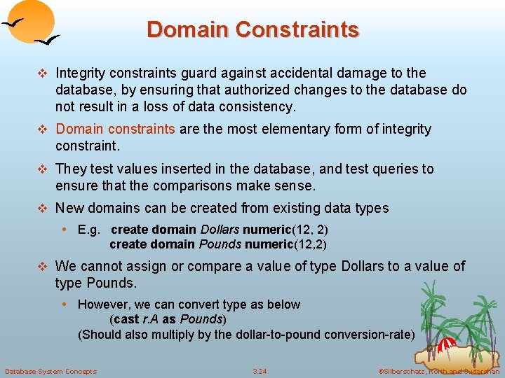 Domain Constraints v Integrity constraints guard against accidental damage to the database, by ensuring