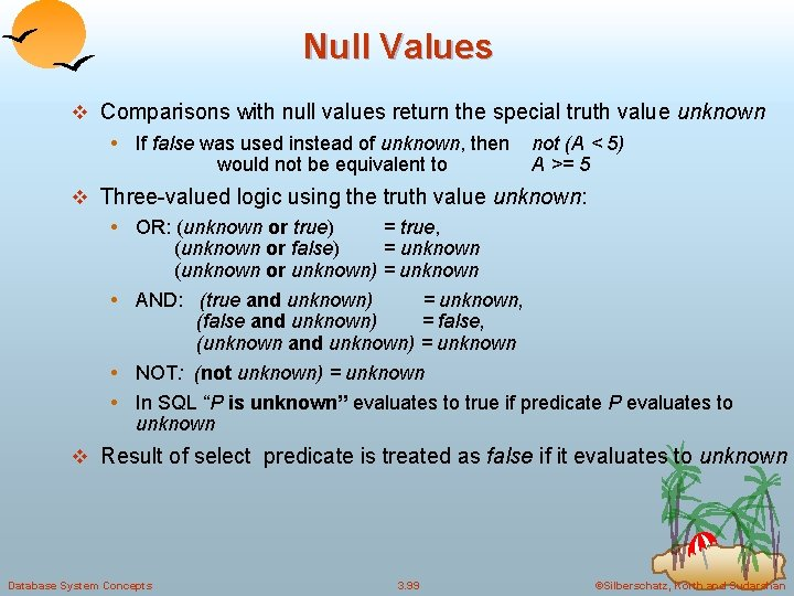 Null Values v Comparisons with null values return the special truth value unknown •