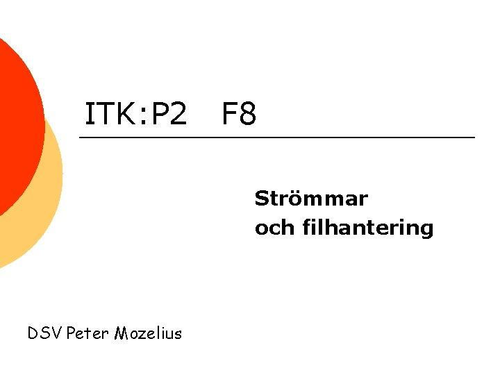 ITK: P 2 F 8 Strömmar och filhantering DSV Peter Mozelius