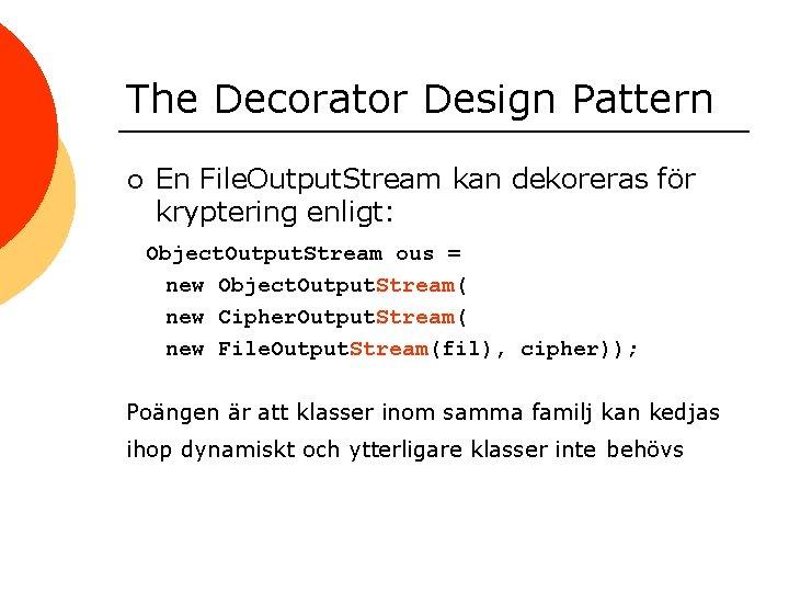 The Decorator Design Pattern ¡ En File. Output. Stream kan dekoreras för kryptering enligt: