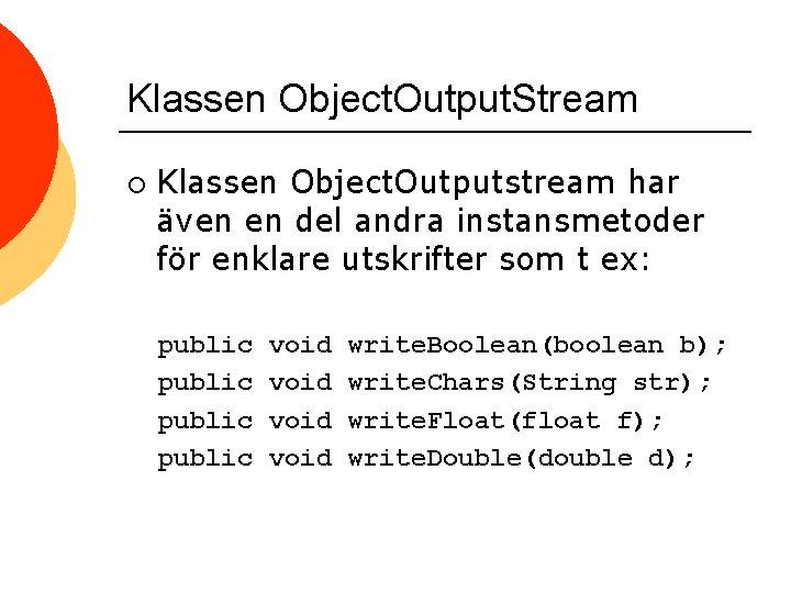 Klassen Object. Output. Stream ¡ Klassen Object. Outputstream har även en del andra instansmetoder