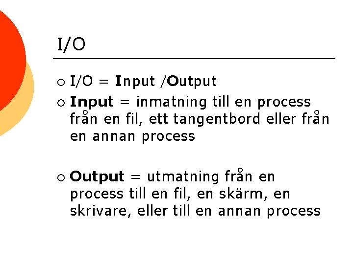 I/O = Input /Output ¡ Input = inmatning till en process från en fil,
