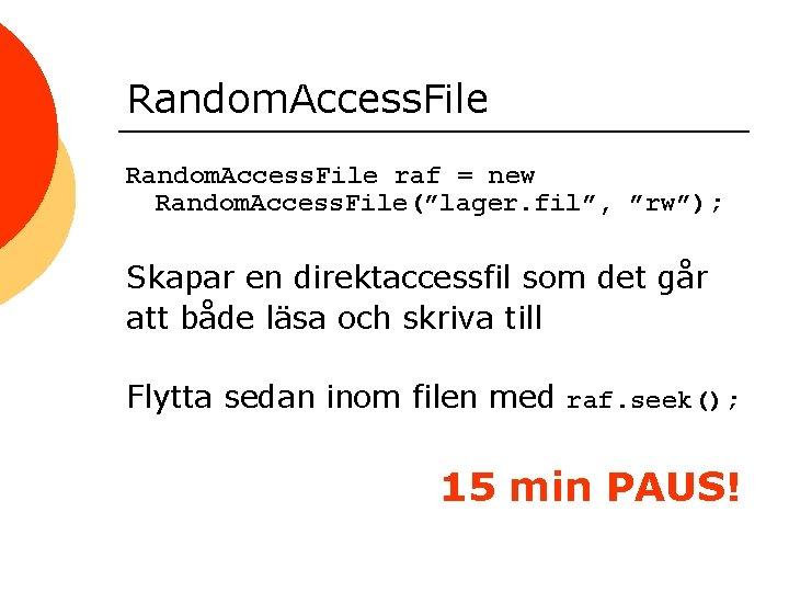 "Random. Access. File raf = new Random. Access. File(""lager. fil"", ""rw""); Skapar en direktaccessfil"