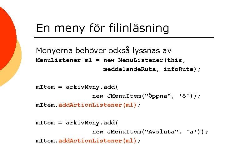 En meny för filinläsning Menyerna behöver också lyssnas av Menu. Listener ml = new