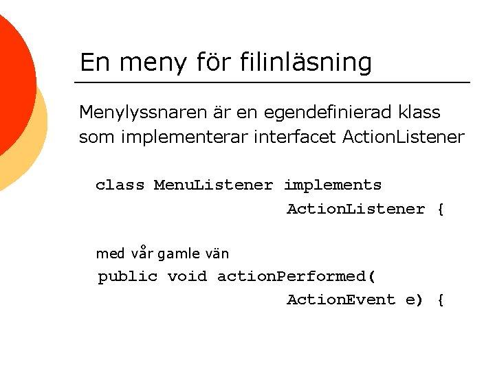 En meny för filinläsning Menylyssnaren är en egendefinierad klass som implementerar interfacet Action. Listener