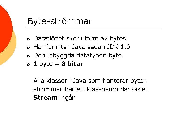 Byte-strömmar o o Dataflödet sker i form av bytes Har funnits i Java sedan