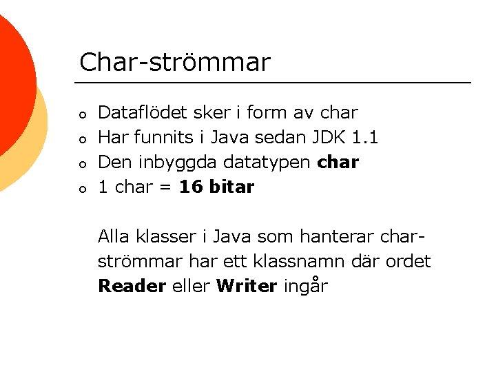 Char-strömmar o o Dataflödet sker i form av char Har funnits i Java sedan