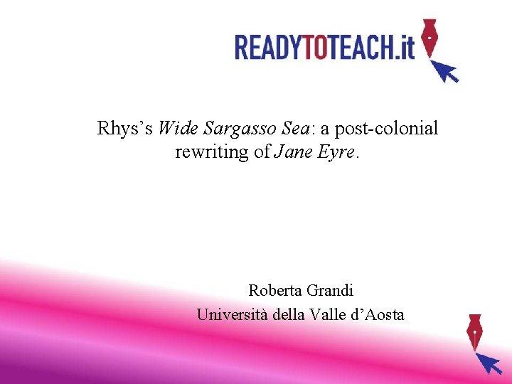 Rhys's Wide Sargasso Sea: a post-colonial rewriting of Jane Eyre. Roberta Grandi Università della