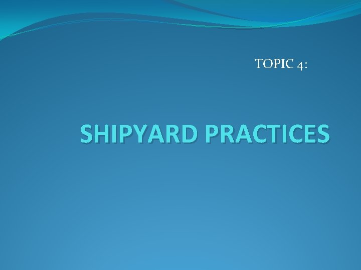 TOPIC 4: SHIPYARD PRACTICES