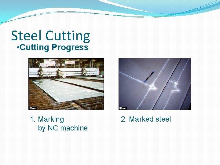 Steel Cutting • Cutting Progress 1. Marking by NC machine 2. Marked steel