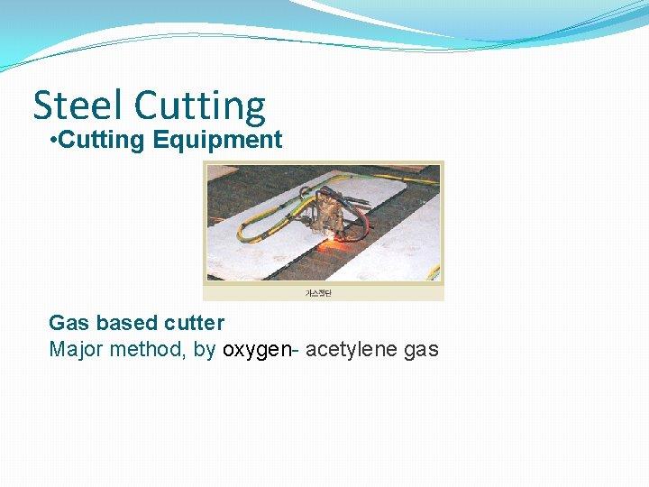 Steel Cutting • Cutting Equipment Gas based cutter Major method, by oxygen- acetylene gas