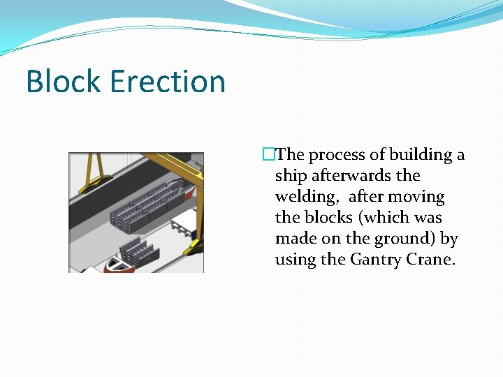 Block Erection �The process of building a ship afterwards the welding, after moving the
