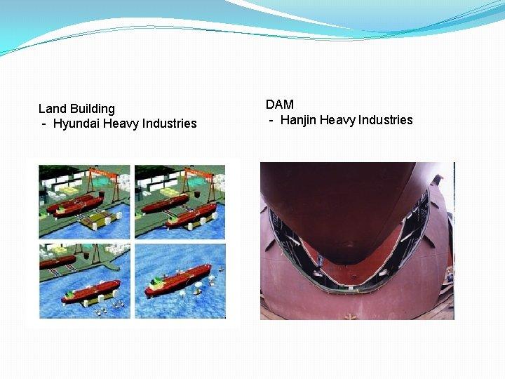 Land Building - Hyundai Heavy Industries DAM - Hanjin Heavy Industries