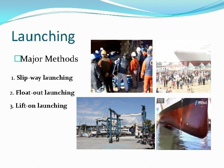 Launching �Major Methods 1. Slip-way launching 2. Float-out launching 3. Lift-on launching