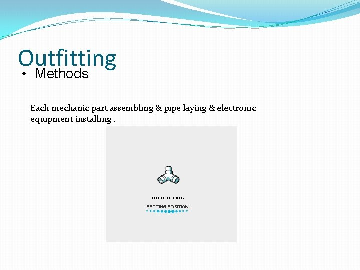 Outfitting • Methods Each mechanic part assembling & pipe laying & electronic equipment installing.