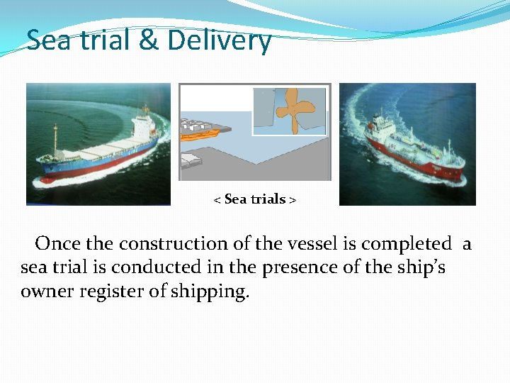 Sea trial & Delivery < Sea trials > Once the construction of the vessel