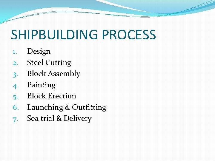SHIPBUILDING PROCESS 1. 2. 3. 4. 5. 6. 7. Design Steel Cutting Block Assembly