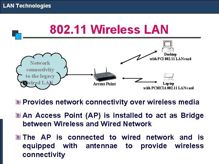 LAN Technologies 802. 11 Wireless LAN Network connectivity to the legacy wired LAN Desktop