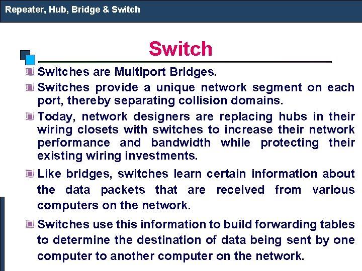 Repeater, Hub, Bridge & Switches are Multiport Bridges. Switches provide a unique network segment