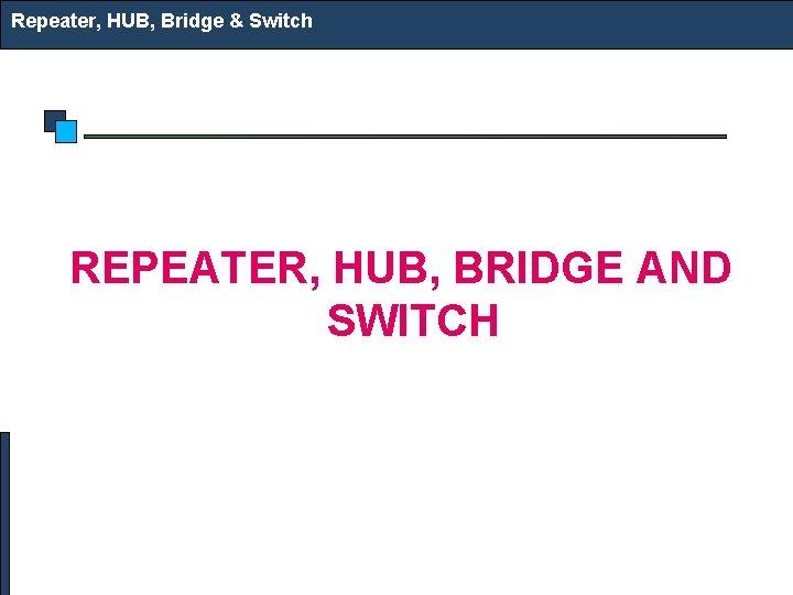 Repeater, HUB, Bridge & Switch REPEATER, HUB, BRIDGE AND SWITCH
