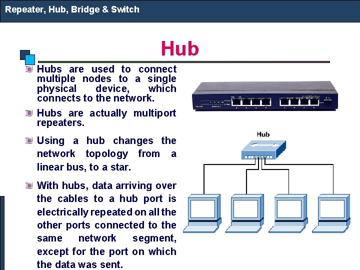 Repeater, Hub, Bridge & Switch Hubs are used to connect multiple nodes to a