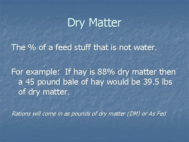 Dry Matter The % of a feed stuff that is not water. For example:
