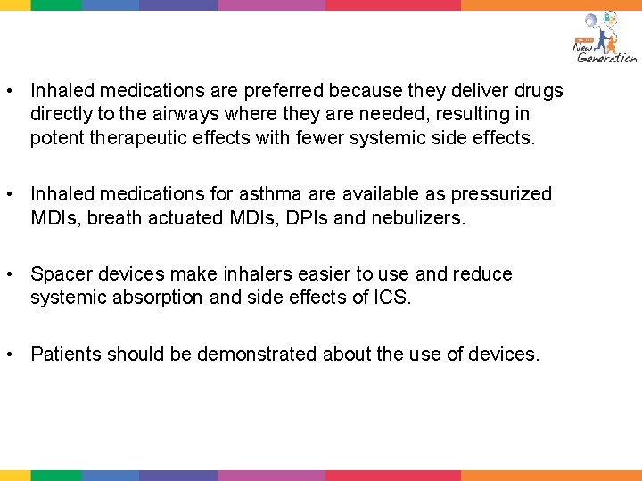 • Inhaled medications are preferred because they deliver drugs directly to the airways