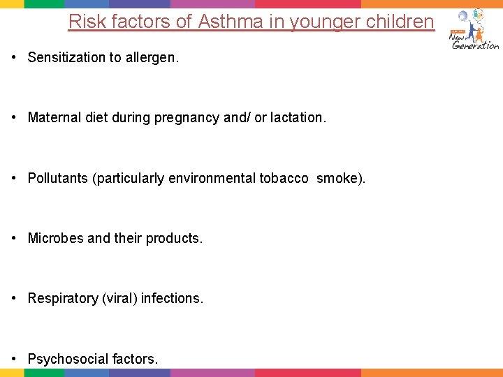 Risk factors of Asthma in younger children • Sensitization to allergen. • Maternal diet