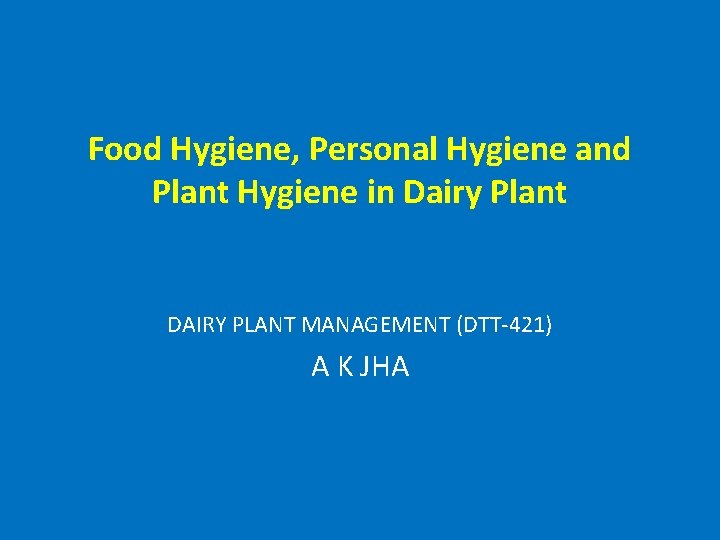 Food Hygiene, Personal Hygiene and Plant Hygiene in Dairy Plant DAIRY PLANT MANAGEMENT (DTT-421)