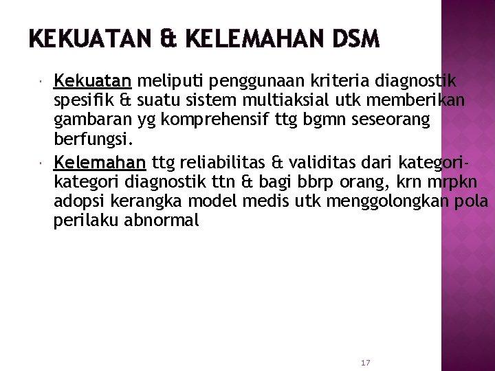 KEKUATAN & KELEMAHAN DSM Kekuatan meliputi penggunaan kriteria diagnostik spesifik & suatu sistem multiaksial