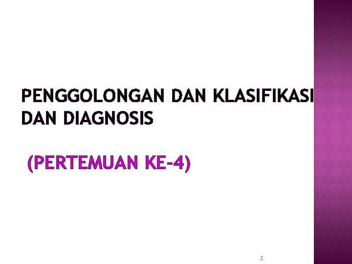 PENGGOLONGAN DAN KLASIFIKASI DAN DIAGNOSIS (PERTEMUAN KE-4) 2