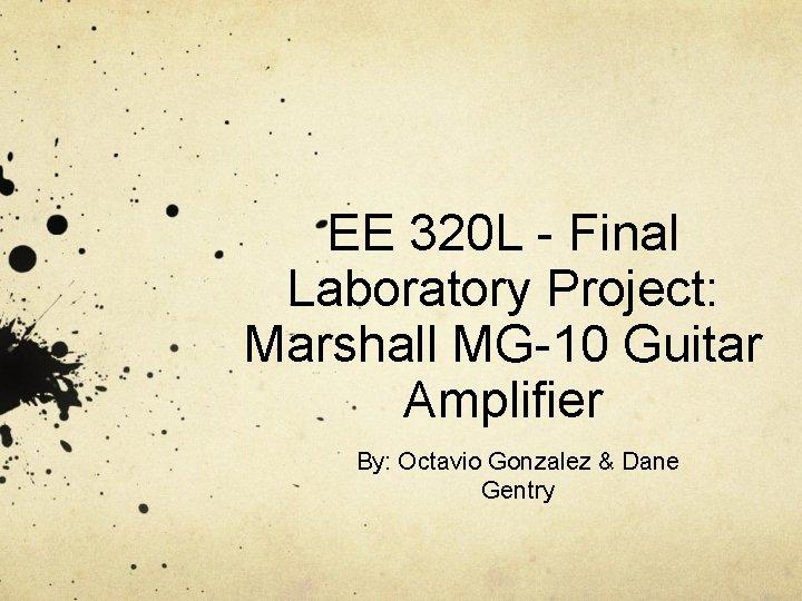 EE 320 L - Final Laboratory Project: Marshall MG-10 Guitar Amplifier By: Octavio Gonzalez
