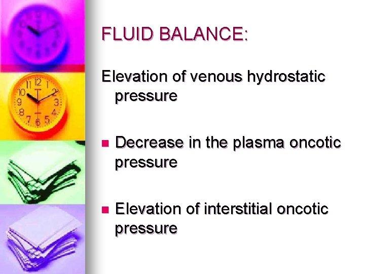 FLUID BALANCE: Elevation of venous hydrostatic pressure n Decrease in the plasma oncotic pressure