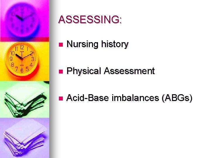 ASSESSING: n Nursing history n Physical Assessment n Acid-Base imbalances (ABGs)